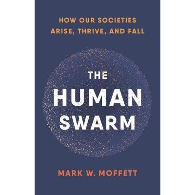 The Human Swarm - How Our Societies Arise, Thrive, And Fall