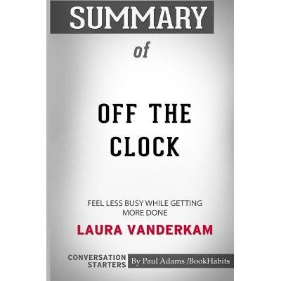 Summary Of Off The Clock - Feel Less Busy While Getting More Done By Laura Vanderkam: Conversation Starters
