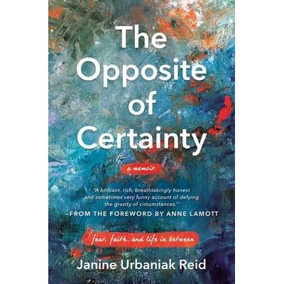The Opposite Of Certainty - Fear, Faith, And Life In Between