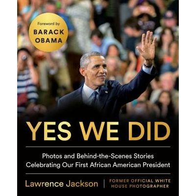 Yes We Did - Photos And Behind-The-Scenes Stories Celebrating Our First African American President