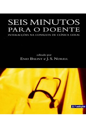 Seis Minutos Para o Doente - Interacções na Consulta de Clínica Geral - 2ª Ed. - Balint,Enid Norell,J. S.   Tagrny.org