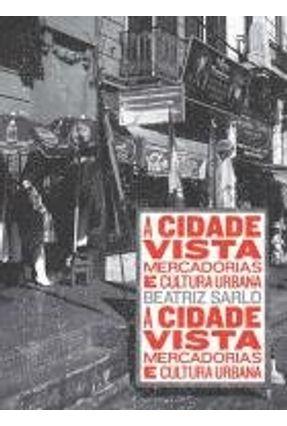 A Cidade Vista -  Mercadorias e Cultura Urbana - Sarlo,Beatriz | Tagrny.org