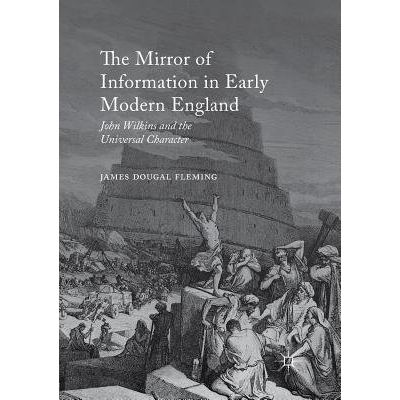 The Mirror Of Information In Early Modern England - John Wilkins And The Universal Character