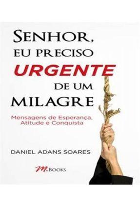 Senhor Eu Preciso Urgente de Um Milagre - Mensagens de Esperança , Atitude e Conquista - Soares,Daniel Adans | Nisrs.org