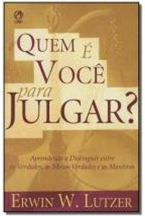 Quem É Você para Julgar ? - Aprendendo a Distinguir Entre as Verdades , as Meias - Verdades e as ... - Lutzer,Erwin W. pdf epub