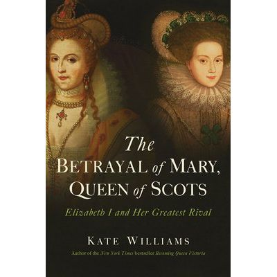 The Betrayal Of Mary, Queen Of Scots - Elizabeth I And Her Greatest Rival