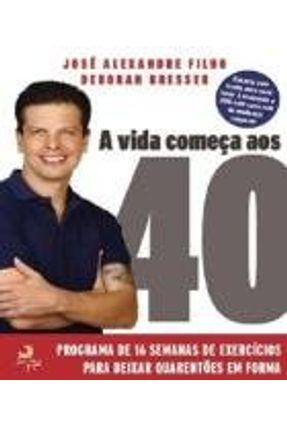 A Vida Começa Aos 40 - Um Programa de 16 Semanas de Exercícios Para Deixar Quarentões Em Forma - Bresser,Deborah Alexandre Filho,Jose | Hoshan.org