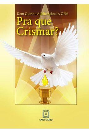 Pra Que Crismar? - Schmitz,Dom Quirino Adolfo   Hoshan.org