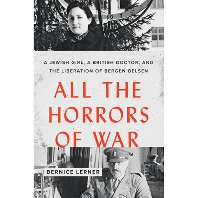 All The Horrors Of War - A Jewish Girl, A British Doctor, And The Liberation Of Bergen-Belsen