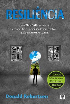 Resiliência - Como Blindar A Sua Mente E Conquistar A Tranquilidade Para Resolver Qualquer Adversidade - Robertson,Donald | Hoshan.org