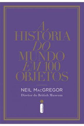 A História do Mundo Em 100 Objetos - MacGregor,Neil | Tagrny.org
