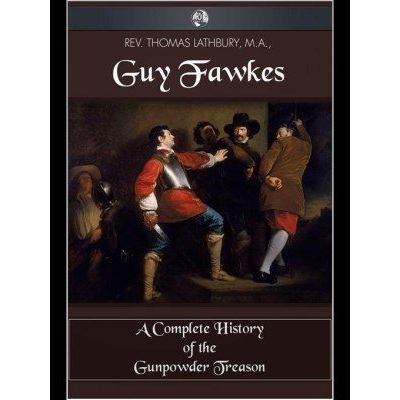 Guy Fawkes - A Complete History of the Gunpowder Treason