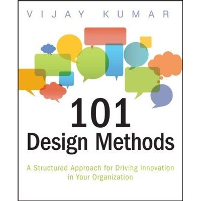101 Design Methods - A Structured Approach for Driving Innovation in Your Organization