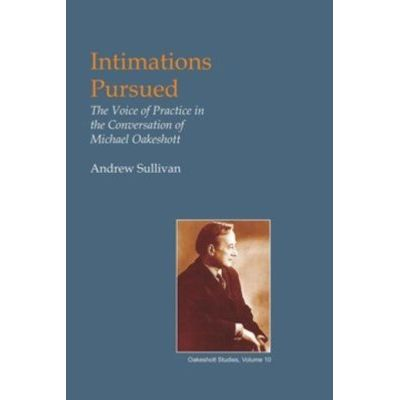 Intimations Pursued - The Voice of Practice in the Conversation of Michael Oakeshott