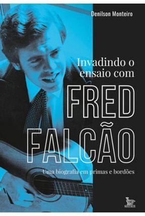 Invadindo O Ensaio Com Fred Falcão - Uma Biografia Em Prima e Bordões - Monteiro,Denilson   Tagrny.org
