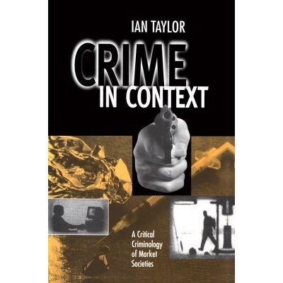 Crime in Context - A Critical Criminology of Market Societies