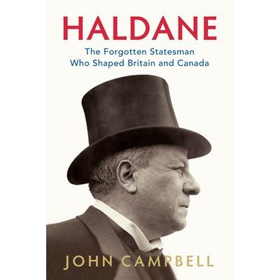Haldane - The Forgotten Statesman Who Shaped Britain And Canada