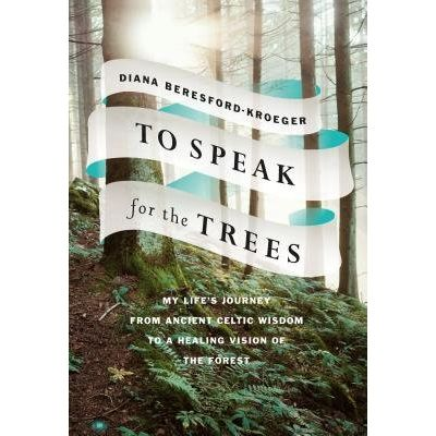 To Speak For The Trees - My Life's Journey From Ancient Celtic Wisdom To A Healing Vision Of The Forest