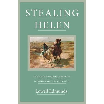 Stealing Helen - The Myth Of The Abducted Wife In Comparative Perspective