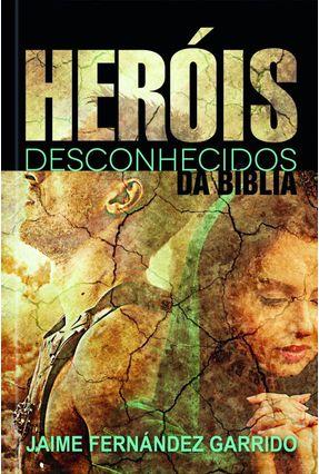 Heróis Desconhecidos Da Bíblia - Garrido,Jaime Fernandez | Hoshan.org