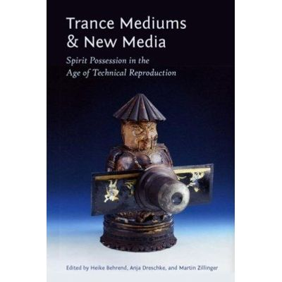 Trance Mediums and New Media - Spirit Possession in the Age of Technical Reproduction