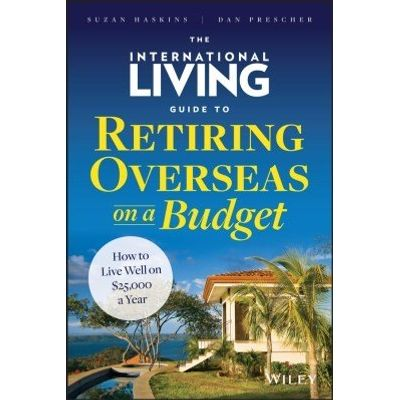 The International Living Guide to Retiring Overseas on a Budget - How to Live Well on $25,000 a Year
