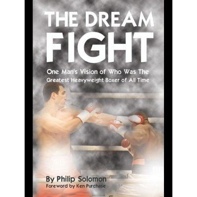 The Dream Fight - One Man'apos;s Vision of Who Was the Greatest Heavyweight Boxer of All Time