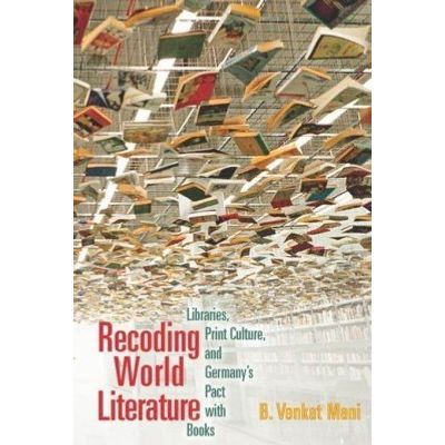 Recoding World Literature - Libraries, Print Culture, and Germany'apos;s Pact with Books