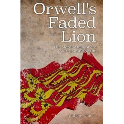 Orwell'apos;s Faded Lion - The Moral Atmosphere of Britain 1945-2015