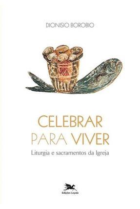 Celebrar para Viver - Liturgias e Sacramentos da Igreja - Borobio,Dionísio pdf epub