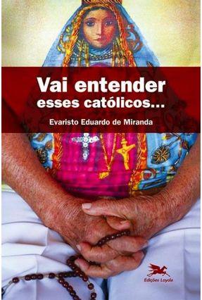 Vai Entender Esses Católicos... - Miranda,Evaristo Eduardo de | Nisrs.org