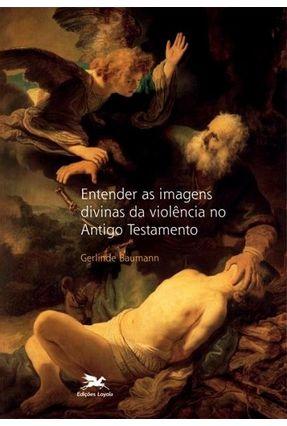 Entender As Imagens Divinas Da Violência No Antigo Testamento - Baumann,Gerlinde pdf epub