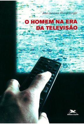 O Homem na Era da Televisão - Wunenburger,Jean-jaques | Hoshan.org