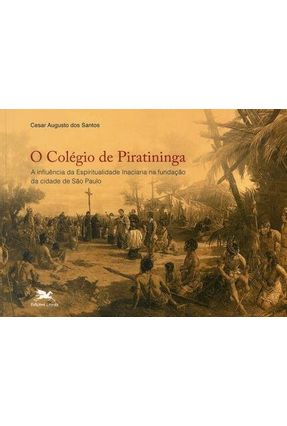 O Colégio de Piratininga -  A Influência da Espirituali. Inaciana na Fundação da Cidade de São Paulo - Santos ,Cesar Augusto dos | Hoshan.org