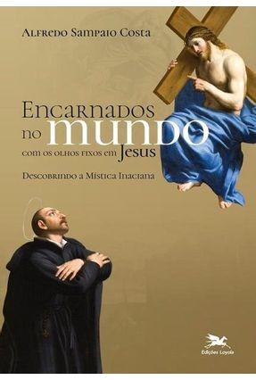 Encarnados No Mundo Com Os Olhos Fixos Em Jesus - Descobrindo A Mística Inaciana - Costa,Alfredo Sampaio   Tagrny.org