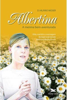 Albertina, a Menina Bem-aventurada - Moser,Dom Hilário | Nisrs.org