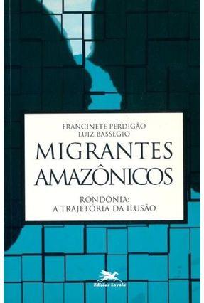 Migrantes Amazônicos - Rondônia a Trajetória da Ilusão - Bassegio,Luiz | Hoshan.org