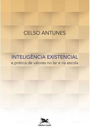 Inteligência Existencial E Prática De Valores No Lar E Na Escola - Antunes,Celso   Tagrny.org