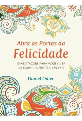 Abra As Portas Da Felicidade - 19 Meditações Para Você Viver De Forma Autêntica E Plena - Odier,Daniel pdf epub