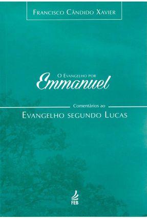 O Evangelho Por Emmanuel - Comentários Ao Evangelho Segundo Lucas - Xavier,Francisco Candido pdf epub