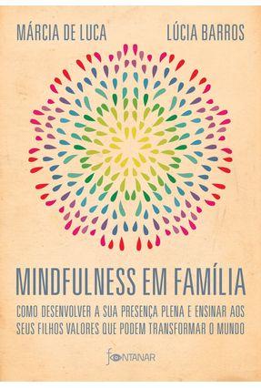 Mindfulness Em Família - Como Desenvolver A Presença Plena E Ensinar A Seus Filhos Valores Que Podem Transformar O Mundo - Barros,Lúcia Luca,Márcia | Hoshan.org