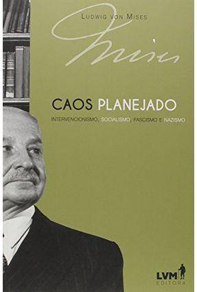 Caos Planejado: Intervencionismo, Socialismo, Fascismo e Nazismo - Mises,Ludwig Von | Hoshan.org