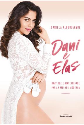 Dani e Elas - Gravidez e Maternidade Para A Mulher Moderna - Universo dos Livros pdf epub