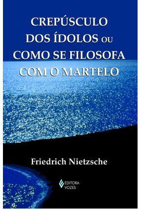 Crepúsculo Dos Ídolos ou Como Se Filosofa Com o Martelo - Col. Textos Filosóficos - Nietzsche,Friedrich pdf epub