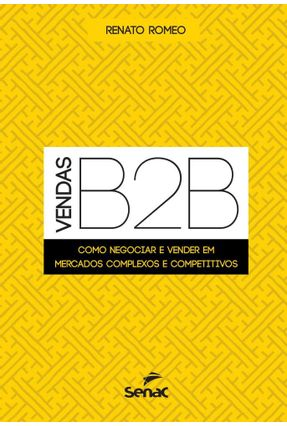 Vendas B2b - Como Negociar E Vender Em Mercados Complexos E Competitivos - Romeo,Renato | Hoshan.org