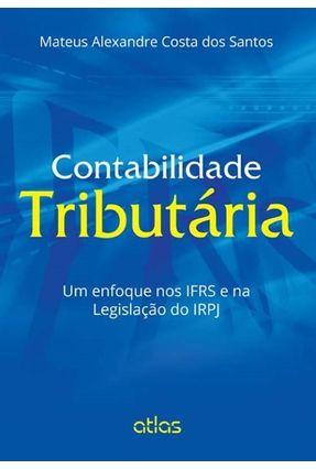 Contabilidade Tributária - Um Enfoque Nos Ifrs e na Legislação do Irpj - Santos,Mateus Alexandre Costa Dos   Tagrny.org