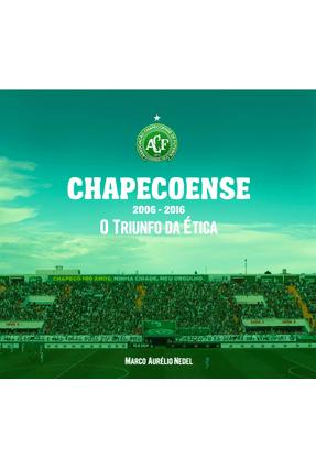Chapecoense - 2006-2016 - o Triunfo da Ética - Nedel,Marco Aurélio | Tagrny.org