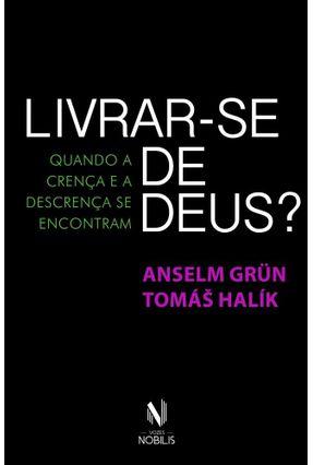 Livrar-Se de Deus? Quando A Crença e A Descrença Se Encontram - Grün,Anselm Halík,Tomás pdf epub