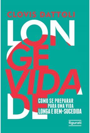 Longevidade - Como Se Preparar Para Uma Vida Longa E Bem-Sucedida - Dattoli,Clovis pdf epub