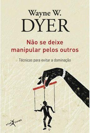 Não Se Deixe Manipular Pelos Outros - W. Dyer,Wayne | Tagrny.org
